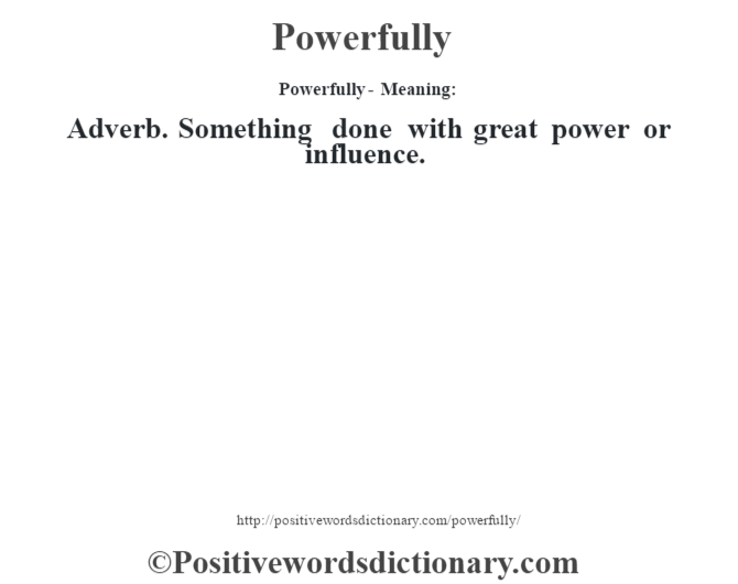 Powerfully- Meaning: Adverb. Something done with great power or influence.