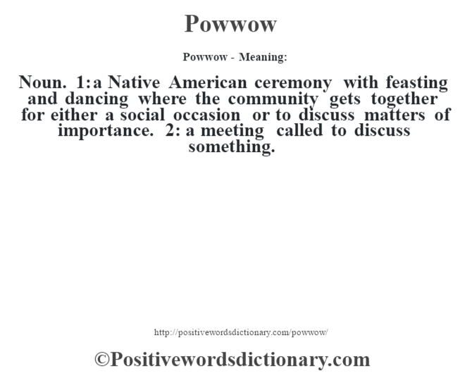 Exceptional Powwow  Meaning: Noun. 1: A Native American Ceremony With Feasting And  Dancing