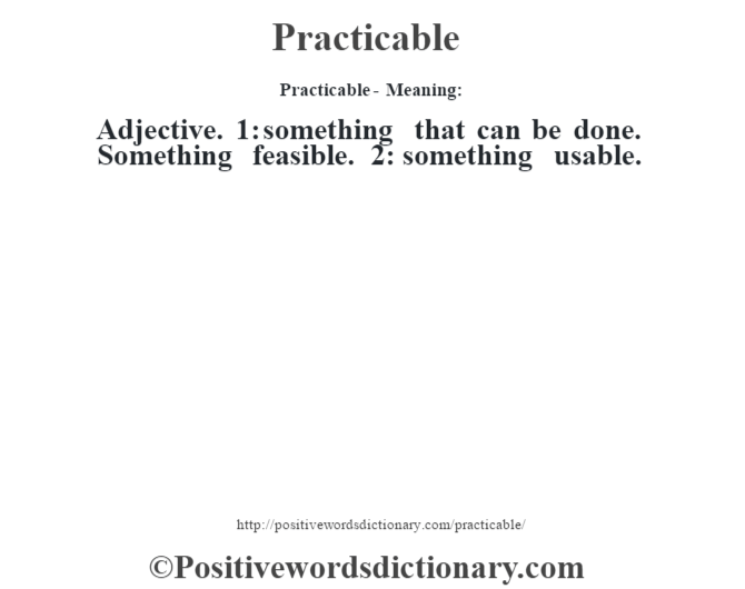 Practicable- Meaning: Adjective. 1: something that can be done. Something feasible. 2: something usable.