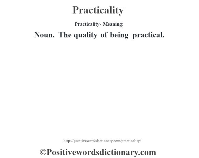 Practicality- Meaning: Noun. The quality of being practical.