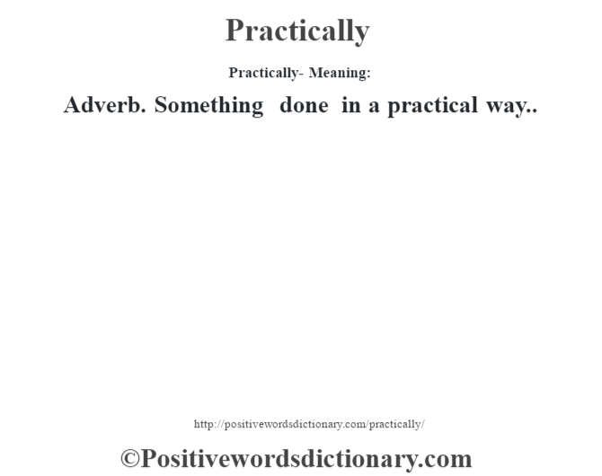 Practically- Meaning: Adverb. Something done in a practical way..