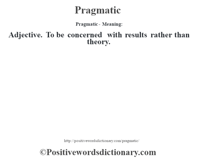 Pragmatic- Meaning: Adjective. To be concerned with results rather than theory.