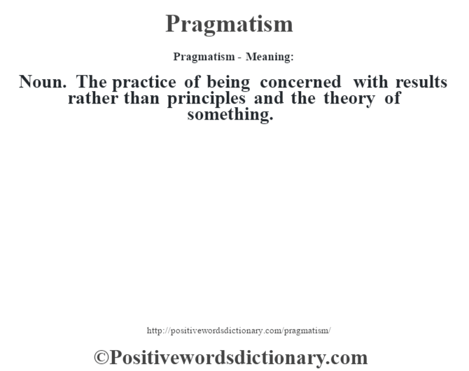 Pragmatism- Meaning: Noun. The practice of being concerned with results rather than principles and the theory of something.