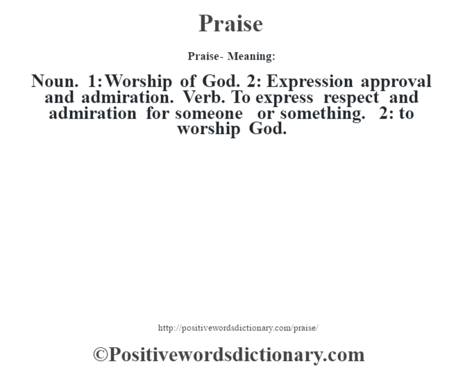 Praise- Meaning: Noun. 1: Worship of God. 2: Expression approval and admiration. Verb. To express respect and admiration for someone or something. 2: to worship God.