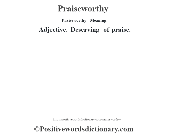 Praiseworthy- Meaning: Adjective. Deserving of praise.