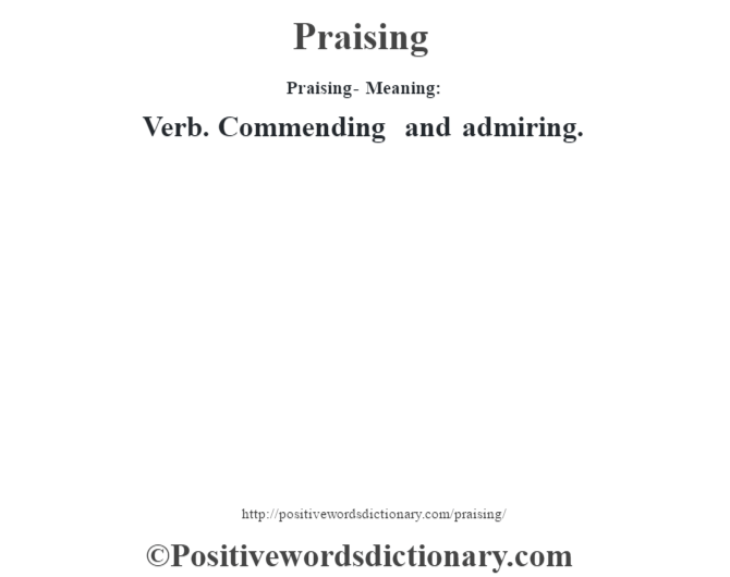 Praising- Meaning: Verb. Commending and admiring.