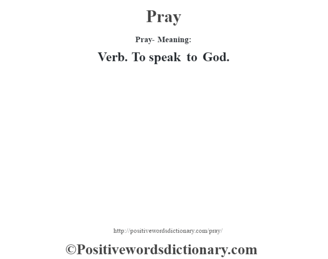 Pray- Meaning: Verb. To speak to God.