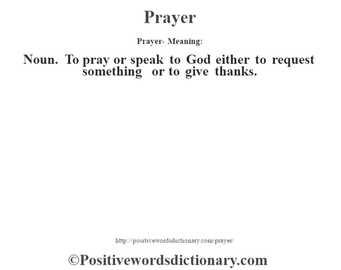 Prayer- Meaning: Noun. To pray or speak to God either to request something or to give thanks.