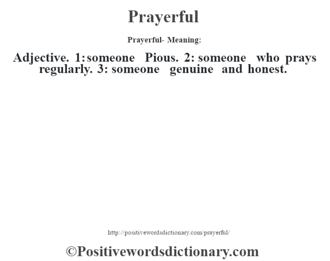 Prayerful- Meaning: Adjective. 1: someone Pious. 2: someone who prays regularly. 3: someone genuine and honest.