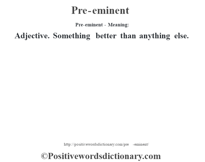 Pre-eminent- Meaning: Adjective. Something better than anything else.