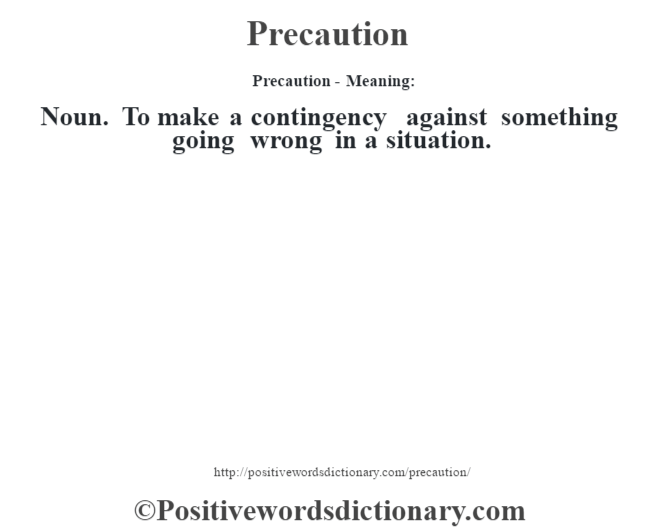 Precaution- Meaning: Noun. To make a contingency against something going wrong in a situation.