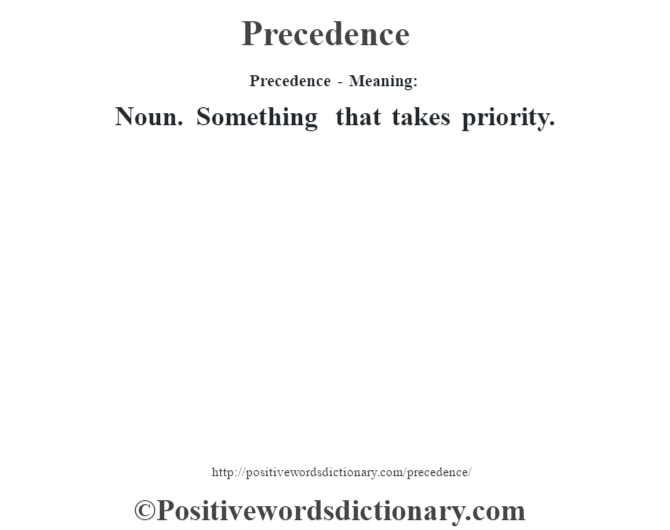 Precedence- Meaning: Noun. Something that takes priority.
