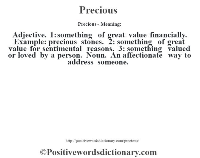Precious- Meaning: Adjective. 1: something of great value financially. Example: precious stones.  2: something of great value for sentimental reasons. 3: something valued or loved by a person. Noun. An affectionate way to address someone.