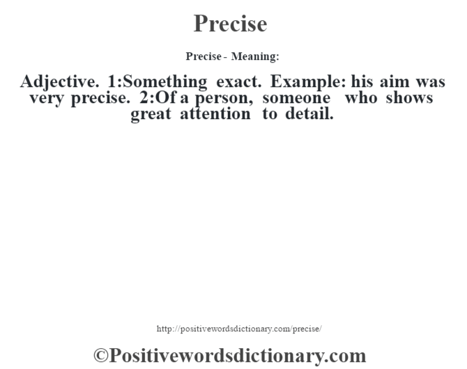 Precise- Meaning: Adjective. 1:Something exact. Example: his aim was very precise. 2:Of a person, someone who shows great attention to detail.