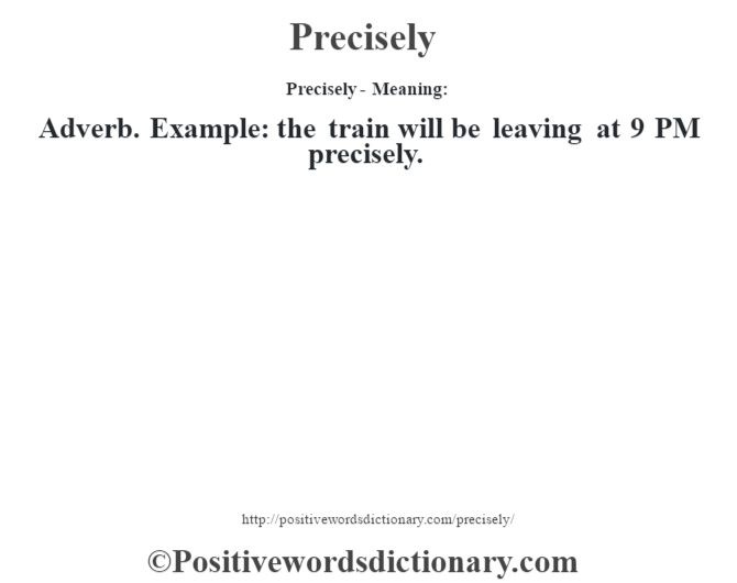 Precisely- Meaning: Adverb. Example: the train will be leaving at 9 PM precisely.