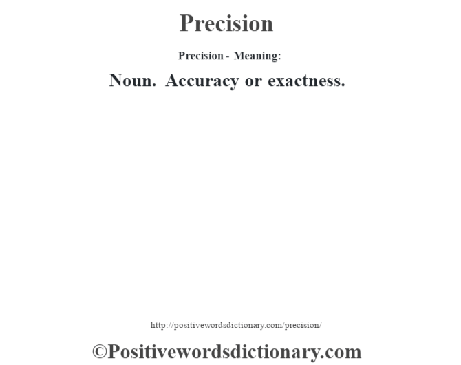 Precision- Meaning: Noun. Accuracy or exactness.