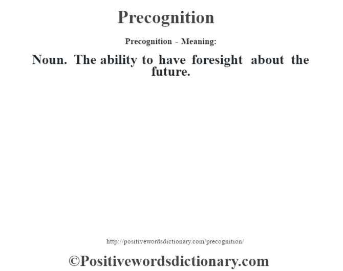 Precognition- Meaning: Noun. The ability to have foresight about the future.