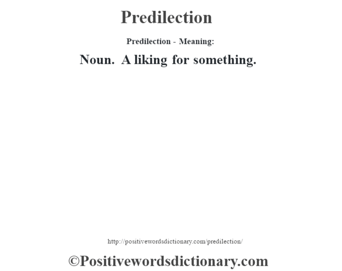 Predilection- Meaning: Noun. A liking for something.
