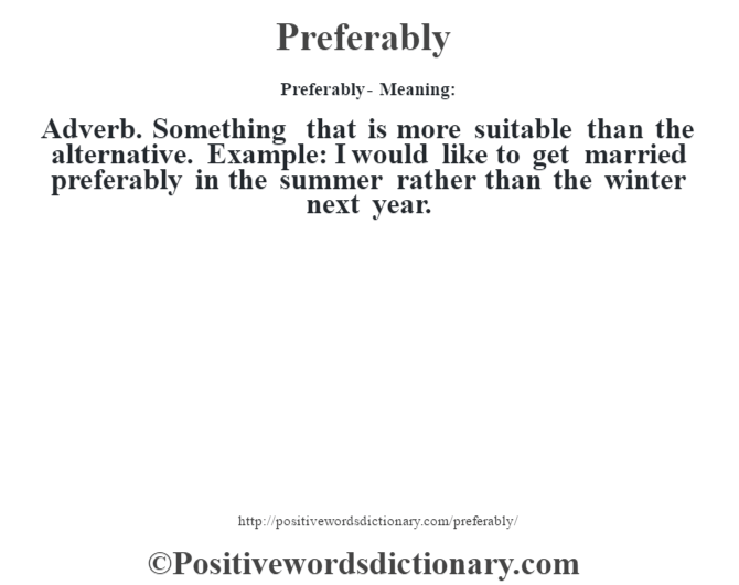 Preferably- Meaning: Adverb. Something that is more suitable than the alternative. Example: I would like to get married preferably in the summer rather than the winter next year.
