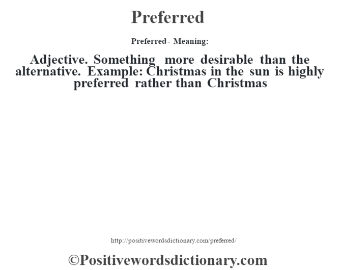 Preferred- Meaning: Adjective. Something more desirable than the alternative. Example: Christmas in the sun is highly preferred rather than Christmas