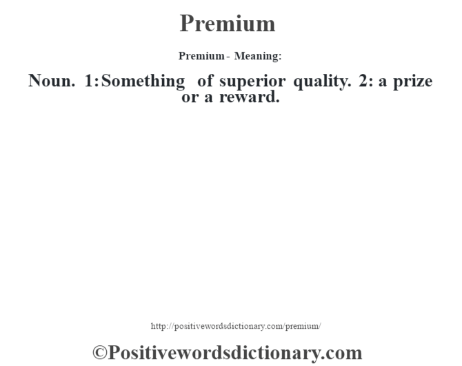 Premium- Meaning: Noun. 1: Something of superior quality. 2: a prize or a reward.