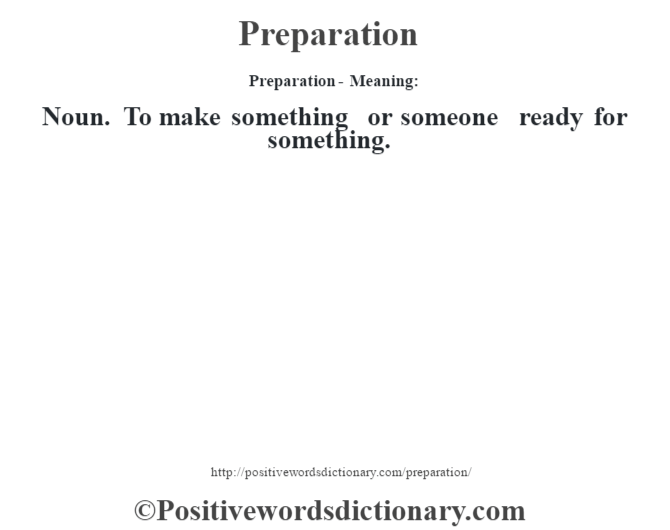 Preparation- Meaning: Noun. To make something or someone ready for something.