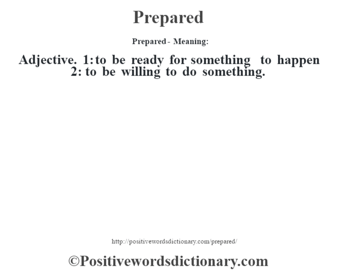 Prepared- Meaning: Adjective. 1: to be ready for something to happen 2: to be willing to do something.
