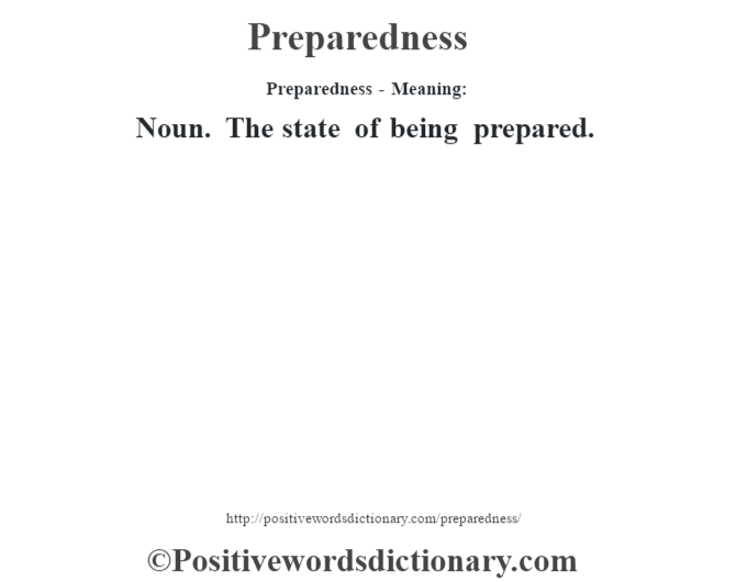 Preparedness- Meaning: Noun. The state of being prepared.