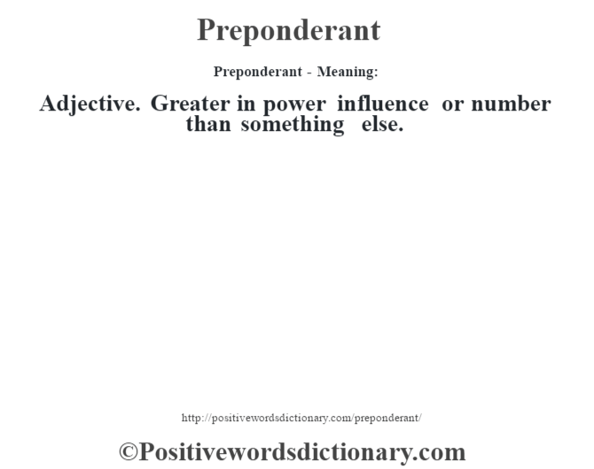 Preponderant- Meaning: Adjective. Greater in power influence or number than something else.