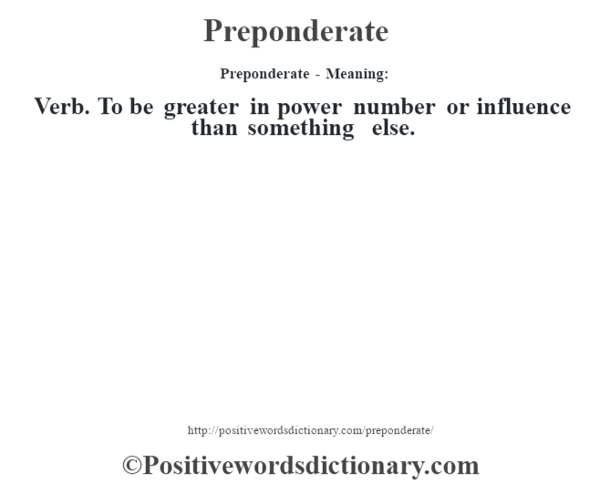 Preponderate- Meaning: Verb. To be greater in power number or influence than something else.