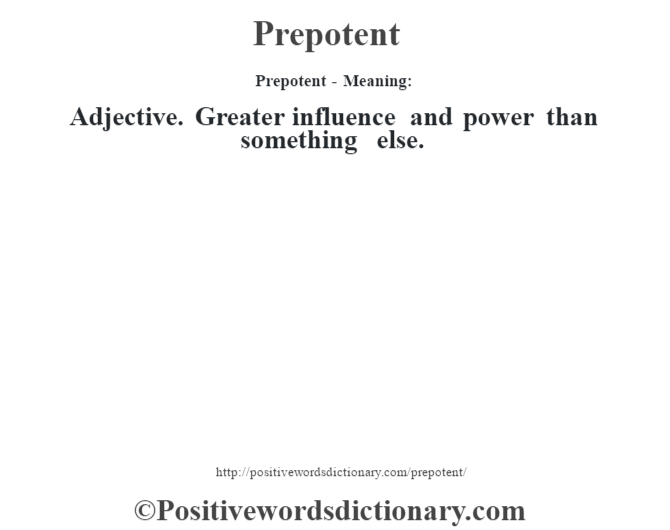 Prepotent- Meaning: Adjective. Greater influence and power than something else.
