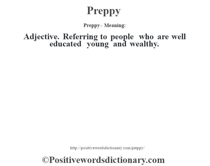 Preppy- Meaning: Adjective. Referring to people who are well educated young and wealthy.