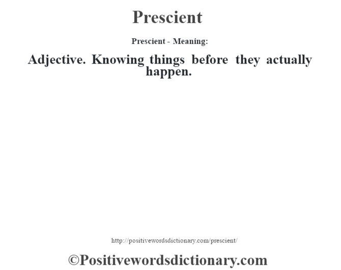 Prescient- Meaning: Adjective. Knowing things before they actually happen.