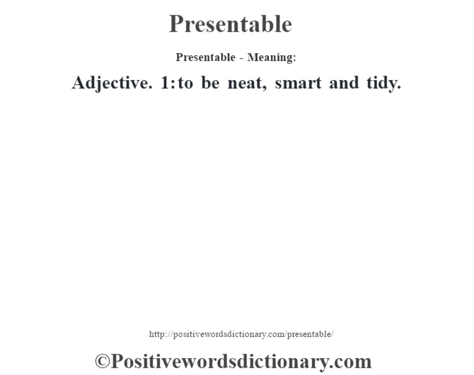 Presentable- Meaning: Adjective. 1: to be neat, smart and tidy.