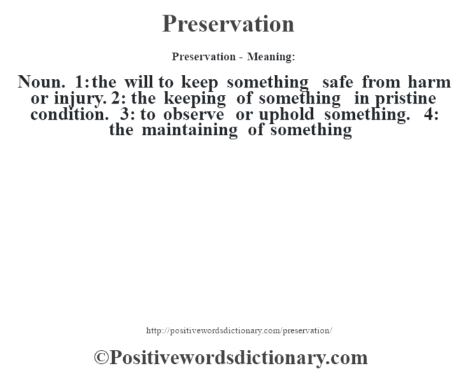 Preservation- Meaning: Noun. 1: the will to keep something safe from harm or injury. 2: the keeping of something in pristine condition. 3: to observe or uphold something. 4: the maintaining of something
