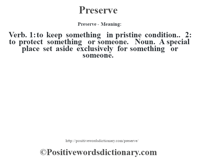 Preserve- Meaning: Verb. 1: to keep something in pristine condition.. 2: to protect something or someone. Noun. A special place set aside exclusively for something or someone.