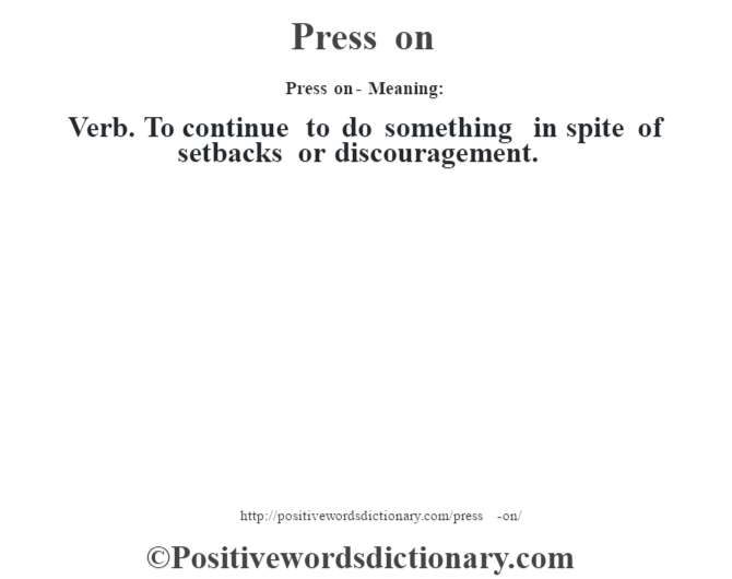 Press on- Meaning: Verb. To continue to do something in spite of setbacks or discouragement.