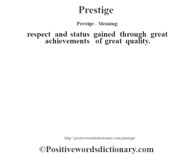 Prestige- Meaning: respect and status gained through great achievements of great quality.