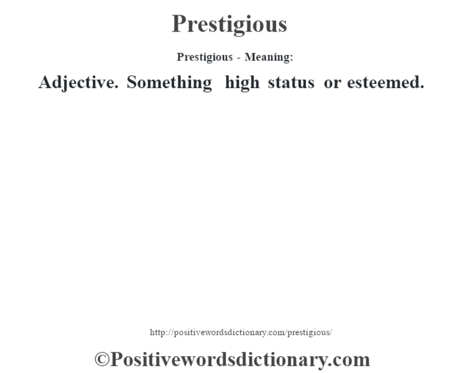 Prestigious- Meaning: Adjective. Something high status or esteemed.