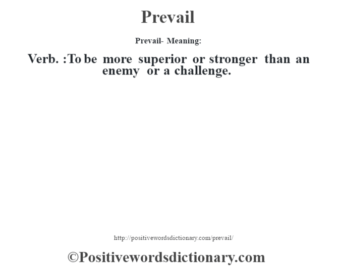 Prevail- Meaning: Verb. :To be more superior or stronger than an enemy or a challenge.