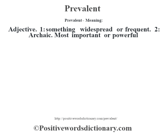 Prevalent- Meaning: Adjective. 1: something widespread or frequent. 2: Archaic. Most important or powerful