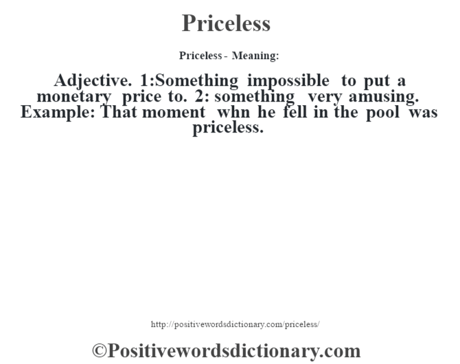 Priceless- Meaning: Adjective. 1:Something impossible to put a monetary price to. 2: something very amusing. Example: That moment whn he fell in the pool was priceless.