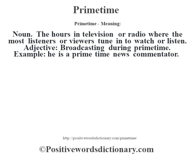 Primetime- Meaning: Noun. The hours in television or radio where the most listeners or viewers tune in to watch or listen. Adjective: Broadcasting during primetime. Example: he is a prime time news commentator.