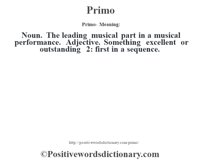 Primo- Meaning: Noun. The leading musical part in a musical performance. Adjective. Something excellent or outstanding 2: first in a sequence.