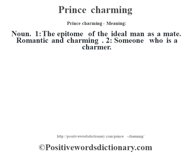 Prince charming- Meaning: Noun. 1: The epitome of the ideal man as a mate. Romantic and charming . 2: Someone who is a charmer.