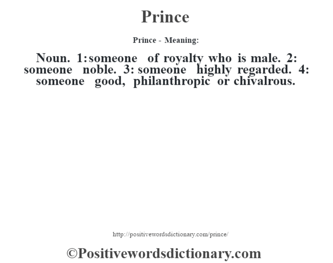 Prince - Meaning: Noun. 1: someone of royalty who is male. 2: someone noble. 3: someone highly regarded. 4: someone good, philanthropic or chivalrous.