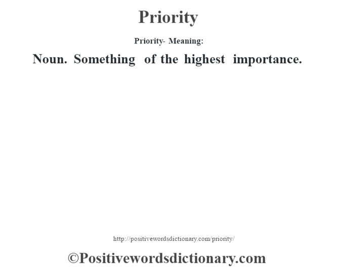 Priority- Meaning: Noun. Something of the highest importance.