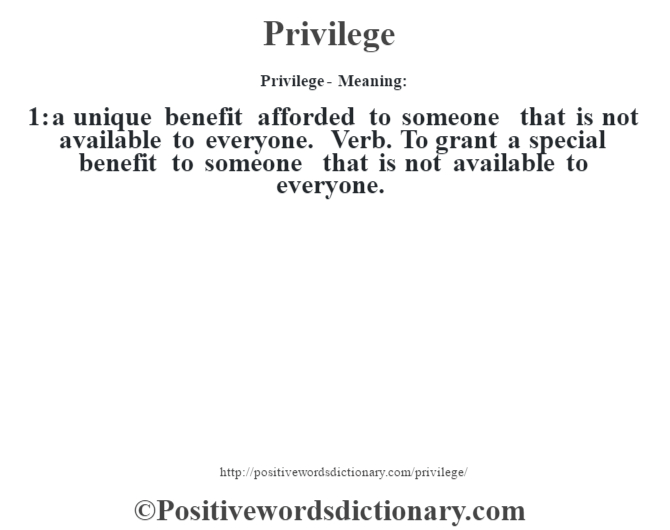 Privilege- Meaning: 1: a unique benefit afforded to someone that is not available to everyone. Verb. To grant a special benefit to someone that is not available to everyone.
