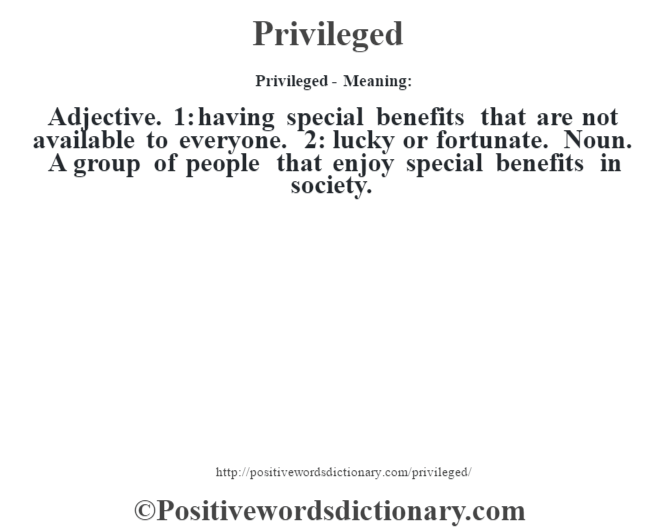 Privileged- Meaning: Adjective. 1: having special benefits that are not available to everyone. 2: lucky or fortunate. Noun. A group of people that enjoy special benefits in society.