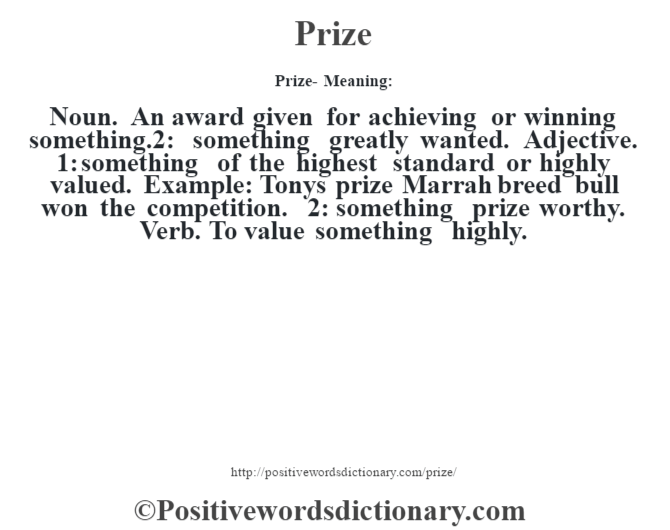 Prize- Meaning: Noun. An award given for achieving or winning something.2: something greatly wanted. Adjective. 1: something of the highest standard or highly valued. Example: Tony's prize Marrah breed bull won the competition. 2: something prize worthy. Verb. To value something highly.